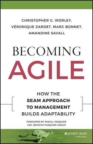 Becoming Agile: How the SEAM Approach to Management Builds Adaptability de Christopher G. Worley