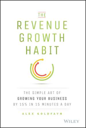 The Revenue Growth Habit: The Simple Art of Growing Your Business by 15% in 15 Minutes Per Day de Alex Goldfayn