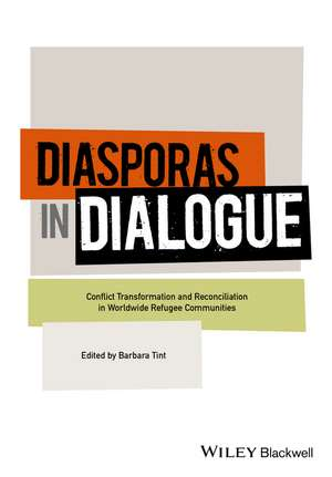 Diasporas in Dialogue: Conflict Transformation and Reconciliation in Worldwide Refugee Communities de Barbara Tint