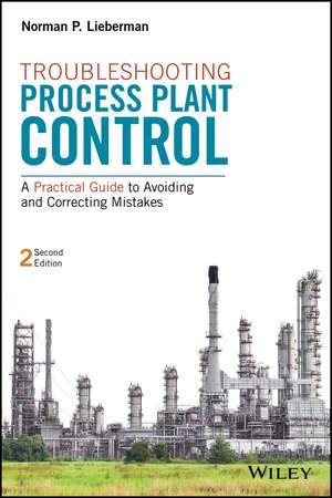 Troubleshooting Process Plant Control: A Practical Guide to Avoiding and Correcting Mistakes de Norman P. Lieberman