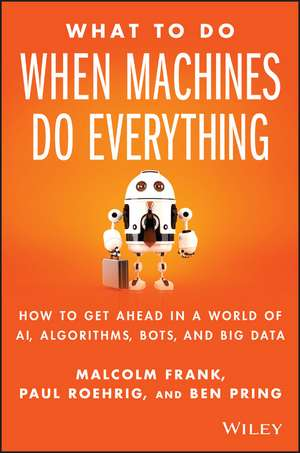 What To Do When Machines Do Everything: How to Get Ahead in a World of AI, Algorithms, Bots, and Big Data de Malcolm Frank