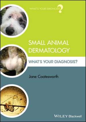 Small Animal Dermatology: What′s Your Diagnosis? de Jane Coatesworth