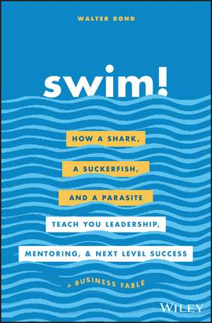 Swim!: How a Shark, a Suckerfish, and a Parasite Teach You Leadership, Mentoring, and Next Level Success de Walter Bond
