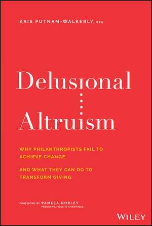 Delusional Altruism: Why Philanthropists Fail To Achieve Change and What They Can Do To Transform Giving de Kris Putnam–Walkerly