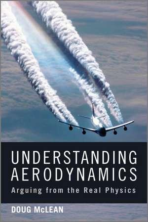Understanding Aerodynamics: Arguing from the Real Physics de Doug McLean