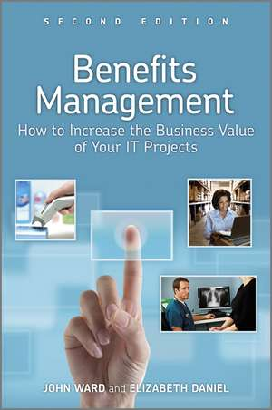 Benefits Management: How to Increase the Business Value of Your IT Projects de John Ward