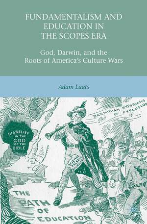 Fundamentalism and Education in the Scopes Era: God, Darwin, and the Roots of America's Culture Wars de A. Laats