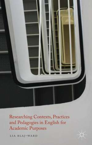 Researching Contexts, Practices and Pedagogies in English for Academic Purposes de L. Blaj-Ward
