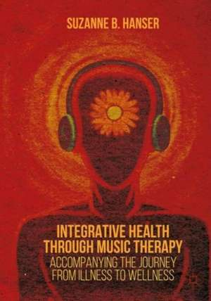 Integrative Health through Music Therapy: Accompanying the Journey from Illness to Wellness de Suzanne B. Hanser