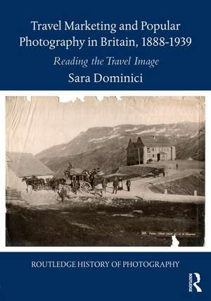 Travel Marketing and Popular Photography in Britain, 1888-1939 de Sara (University of Westminster) Dominici