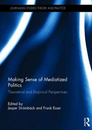 Making Sense of Mediatized Politics:  Theoretical and Empirical Perspectives de Jesper Stromback