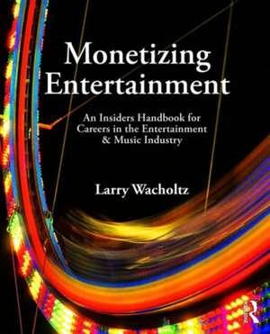 Monetizing Entertainment de Larry Wacholtz
