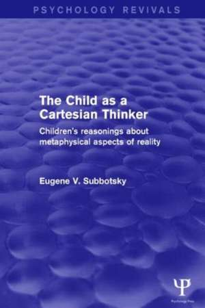 The Child as a Cartesian Thinker:  Children's Reasonings about Metaphysical Aspects of Reality de Eugene V. Subbotsky