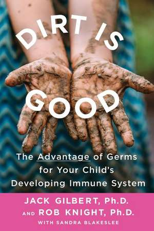 Dirt Is Good: The Advantage of Germs for Your Child's Developing Immune System de Jack Gilbert