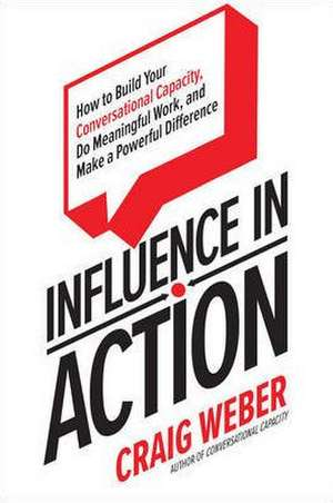 Influence in Action: How to Build Your Conversational Capacity, Do Meaningful Work, and Make a  Powerful Difference de Craig Weber