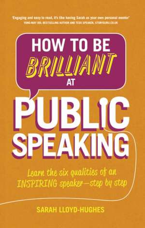 How to Be Brilliant at Public Speaking:  Learn the Six Qualities of an Inspiring Speaker - Step by Step de Sarah Lloyd-Hughes
