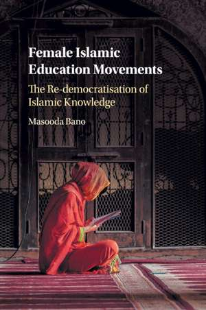 Female Islamic Education Movements: The Re-democratisation of Islamic Knowledge de Masooda Bano