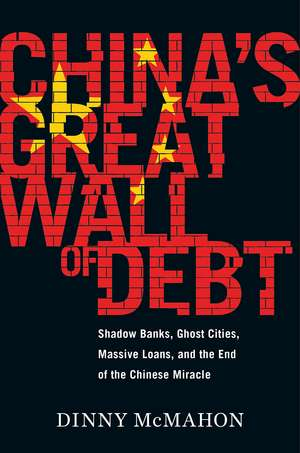 China's Great Wall of Debt: Shadow Banks, Ghost Cities, Massive Loans, and the End of the Chinese Miracle de Dinny McMahon