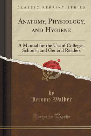 Anatomy, Physiology, and Hygiene: A Manual for the Use of Colleges, Schools, and General Readers (Classic Reprint) de Jerome Walker