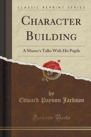 Character Building: A Master's Talks with His Pupils (Classic Reprint) de Edward Payson Jackson