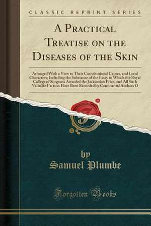 A Practical Treatise on the Diseases of the Skin: Arranged with a View to Their Constitutional Causes, and Local Characters; Including the Substance o de Samuel Plumbe