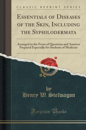 Essentials of Diseases of the Skin, Including the Syphilodermata: Arranged in the Form of Questions and Answers Prepared Especially for Students of Me