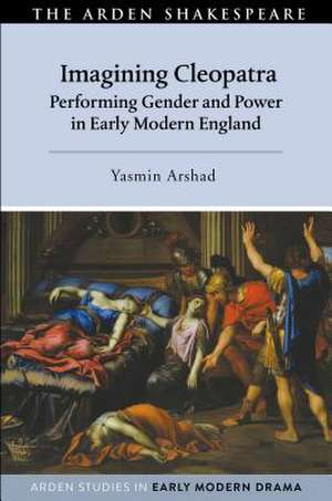 Imagining Cleopatra: Performing Gender and Power in Early Modern England de Yasmin Arshad