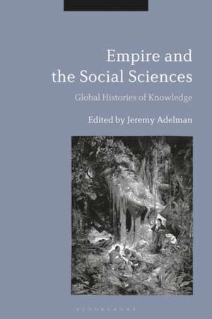 Empire and the Social Sciences: Global Histories of Knowledge de Jeremy Adelman