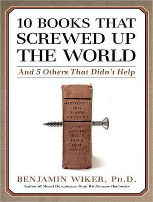 10 Books That Screwed Up the World:  And 5 Others That Didn't Help de Benjamin Wiker