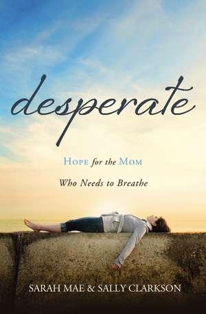 Desperate: Hope for the Mom Who Needs to Breathe de Sarah Mae