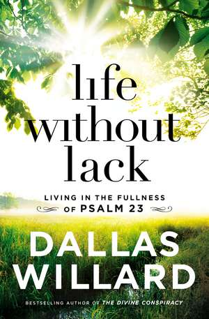Life Without Lack: Living in the Fullness of Psalm 23 de Dallas Willard