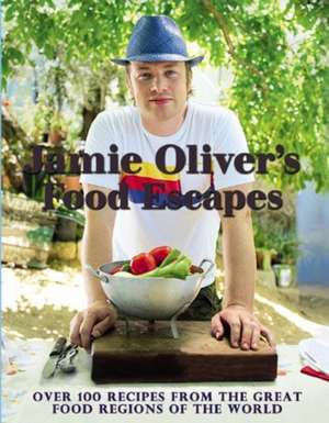 Jamie Oliver's Food Escapes: Over 100 Recipes from the Great Food Regions of the World de Jamie Oliver