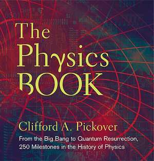 The Physics Book:  From the Big Bang to Quantum Resurrection, 250 Milestones in the History of Physics de Clifford A. Pickover