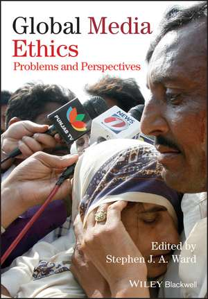 Global Media Ethics: Problems and Perspectives de Stephen J. A. Ward
