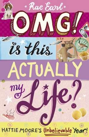 OMG! Is This Actually My Life? Hattie Moore's Unbelievable Year! de Rae Earl