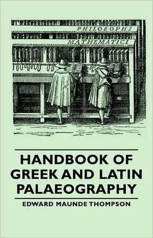 Handbook of Greek and Latin Palaeography de Edward Maunde Thompson