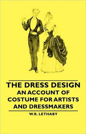 The Dress Design - An Account of Costume for Artists and Dressmakers de W. R. Lethaby