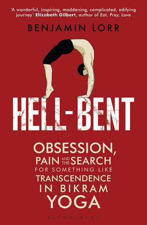 Hell-Bent: Obsession, Pain and the Search for Something Like Transcendence in Bikram Yoga de Benjamin Lorr