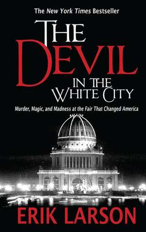 The Devil in the White City:  Murder, Magic, and Madness at the Fair That Changed America de Erik Larson