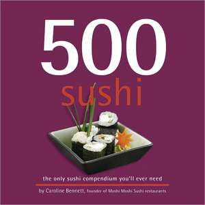 500 Sushi:  The Only Sushi Compendium You'll Ever Need de Caroline Bennett