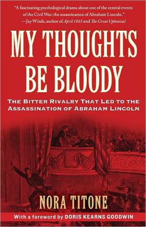 My Thoughts Be Bloody:  The Bitter Rivalry That Led to the Assassination of Abraham Lincoln de Nora Titone