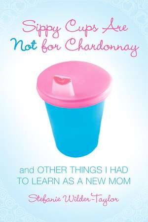 Sippy Cups Are Not for Chardonnay:  And Other Things I Had to Learn as a New Mom de Stefanie Wilder-Taylor