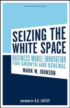Seizing the White Space:  Business Model Innovation for Growth and Renewal de Mark W. Johnson