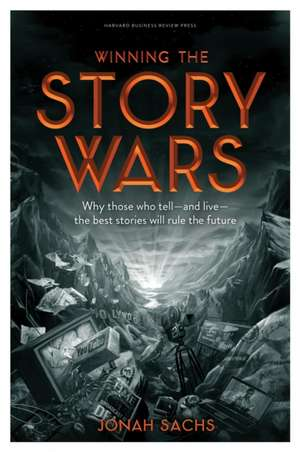 Winning the Story Wars: Why Those Who Tell (and Live) the Best Stories Will Rule the Future de Jonah Sachs