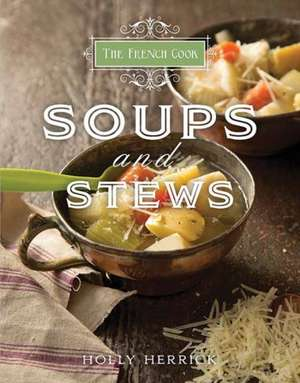 The French Cook:  Soups and Stews de Holly Herrick