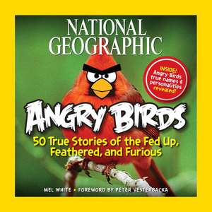 National Geographic Angry Birds: 50 True Stories of the Fed Up, Feathered, and Furious de Mel White