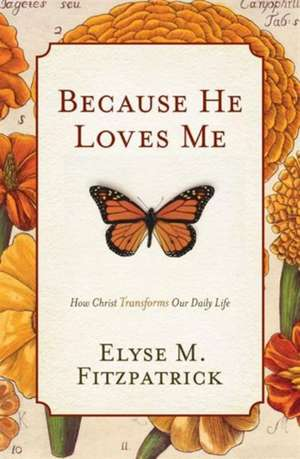 Because He Loves Me:  How Christ Transforms Our Daily Life de Elyse M. Fitzpatrick