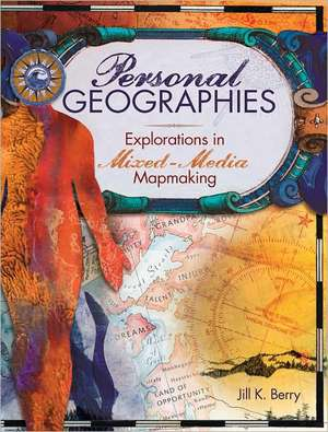 Personal Geographies:  Explorations in Mixed-Media Mapmaking de Jill K. Berry