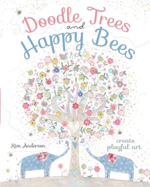 Doodle Trees and Happy Bees:  Create Playful Art de Kim Anderson