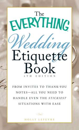 The Everything Wedding Etiquette Book: From Invites to Thank-you Notes - All You Need to Handle Even the Stickiest Situations with Ease de Holly Lefevre